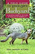 Field Guide to Your Own Back Yard A Seasonal Guide to the Flora & Fauna of the Eastern U.s.