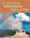 Photographing Yellowstone National Park Where to Find the Perfect Shots and How to Take Them