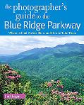 The Photographer's Guide to the Blue Ridge Parkway: Where to Find Perfect Shots and How to T...
