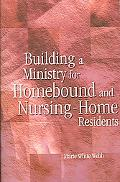 Building a Ministry for Homebound And Nursing-home Residents