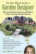 So You Want to Be a Garden Designer: How to Get Started, Grow, and Thrive in the Landscape D...