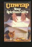 Unwrap Your Spiritual Gifts: A Complete Coverage of God-given Abilities to Help You Identify...