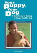Your Puppy, Your Dog A Kid's Guide to Raising a Happy, Healthy Dog