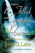 How to Be Filled with Spiritual Power: Based on the Miracle Mininstry of John G. Lake - Haro...