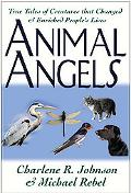 Animal Angels True Tales of Creatures That Changed and Enriched People's Lives