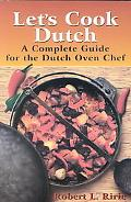 Let's Cook Dutch A Complete Guide for the Dutch Oven Chef