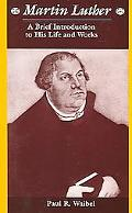Martin Luther A Brief Introduction to His Life and Works