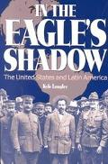 In the Eagle's Shadow The United States and Latin America
