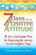 7 Days to a Positive Attitude A One-Week Game Plan for Beginning the Journey toward Brighter...
