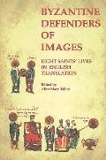Byzantine Defenders of Images Eight Saints' Lives in English Translation