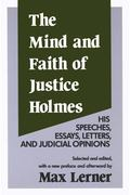 Mind and Faith of Justice Holmes His Speeches, Essays, Letters, and Judicial Opinions