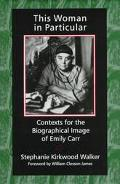This Woman in Particular Contexts for the Biographical Image of Emily Carr