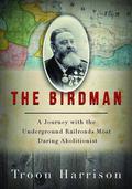 Birdman : A Journey with the Underground Railroad's Most Daring Abolitionist