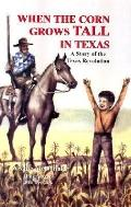 When the Corn Grows Tall in Texas A Story of the Texas Revolution