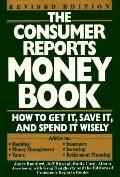 Consumer Reports Money Book: How to Get It, Save It and Spend It Wisely