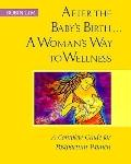 After the Baby's Birth...a Woman's Way to Wellness: A Complete Guide for Postpartum Women