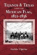 Tejanos and Texas Under the Mexican Flag 1821-1836