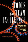 Tools for Team Excellence Getting Your Team into High Gear and Keeping It There