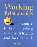 Working Relationships The Simple Truth About Getting Along With Friends and Foes at Work