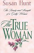 True Woman The Beauty and Strength of a Godly Woman