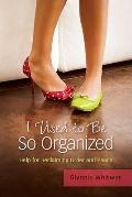 I Used to Be So Organized : Help for Reclaiming Order and Peace