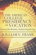 American College Presidency As Vocation : Enhancing the Joy, Easing the Burden