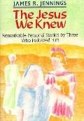 Jesus We Knew Remarkable Personal Stories by Three Who Followed Him
