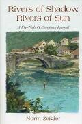 Rivers of Shadow, Rivers of Sun A Fly Fisher's European Journal