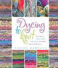 Dyeing to Knit How to Use--and Create Your Own--beautiful Hand-dyed Yarns