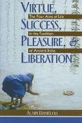 Virtue, Success, Pleasure, & Liberation The Four Aims of Life in the Tradition of Ancient India