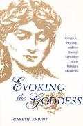 Evoking the Goddess Initiation, Worship, and the Eternal Feminine in the Western Mysteries
