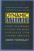 Dynamic Astrology Using Planetary Cycles to Make Personal and Career Choices