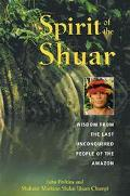 Spirit of the Shuar Wisdom from the Last Unconquered People of the Amazon