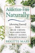 Addiction-Free Naturally Liberating Yourself from Sugar, Caffeine, Food Addictions, Tobacco,...