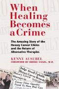 When Healing Becomes a Crime The Amazing Story of the Suppression of the Hoxsey Cancer Clini...