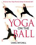 Yoga on the Ball Enhance Your Yoga Practice Using the Exercise Ball