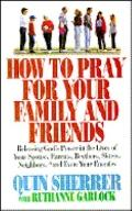 How to Pray for Your Family and Friends: Releasing God's Power in the Lives of Your Spouse, ...