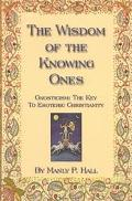Wisdom of the Knowing Ones Gnosticism the Key to Esoteric Christianity