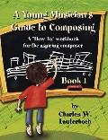 Young Musician's Guide to Composing - Teacher's Manual : A How to Workbook for the Aspiring ...