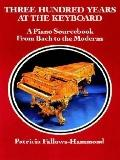 Three Hundred Years at the Keyboard A Piano Source Book from Bach to the Moderns  Historical...