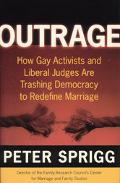 Outrage How Gay Activists and Liberal Judges are Trashing Democracy to Redefine Marriage