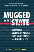 Mugged by the State Outrageous Government Assaults on Ordinary People and Their Property