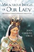 Miraculous Images of Our Lady 100 Famous Catholic Statues and Portraits