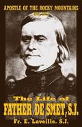 The Life of Father De Smet: Apostle of the Rocky Mountains (1801-1873)