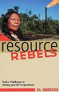 Resource Rebels Native Challenges to Mining and Oil Corporations