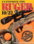 Customize the Ruger 10/22 Comprehensive Do-it-yourself Guide to Upgrading America's Favorite 22