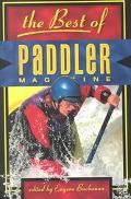 Best of Paddler Magazine Stories from the World's Premier Canoeing, Kayaking, and Rafting Ma...