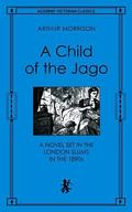 Child of the Jago A Novel Set in the London Slums in the 1890s