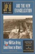 John Paul II and the New Evangelization How You Can Bring the Good News to Others