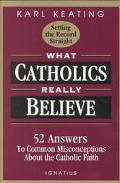 What Catholics Really Believe--Setting the Record Straight 52 Answers to Common Misconceptio...